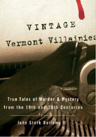 Vintage Vermont Villainies True Tales of Murder and Mystery from the 19th and 20th Centuries