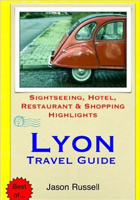 Lyon Travel Guide: Sightseeing, Hotel, Restaurant and Shopping Highlights